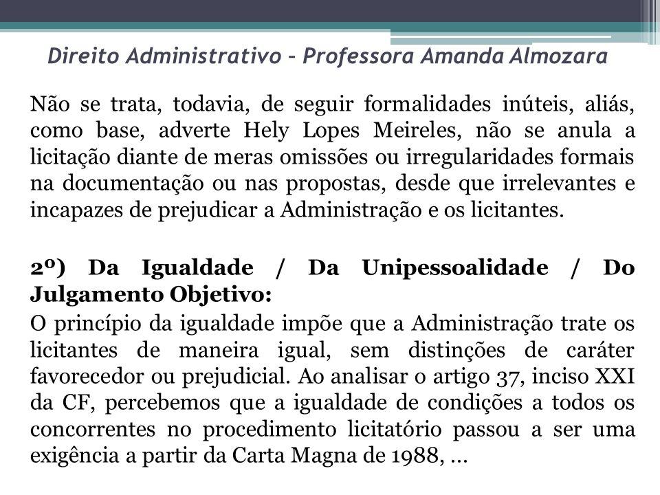 Direito Administrativo – Professora Amanda Almozara Não se trata, todavia, de seguir formalidades inúteis, aliás, como base, adverte Hely Lopes Meirel