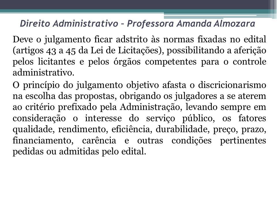 Direito Administrativo – Professora Amanda Almozara Deve o julgamento ficar adstrito às normas fixadas no edital (artigos 43 a 45 da Lei de Licitações
