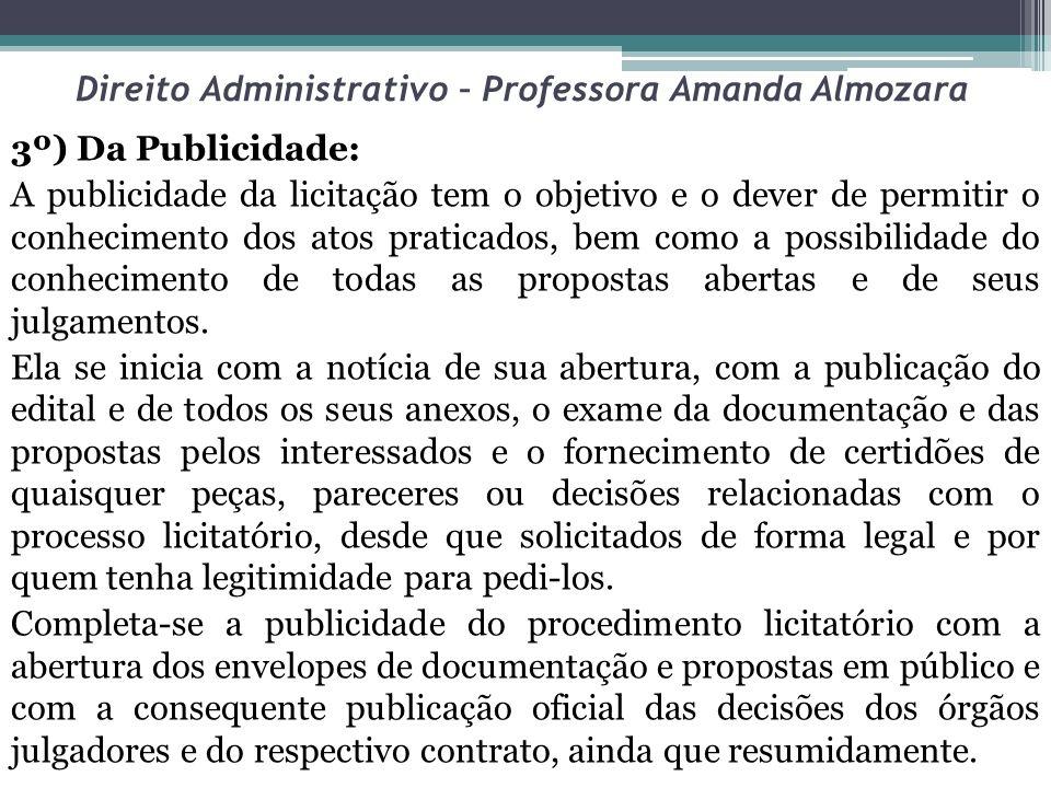 Direito Administrativo – Professora Amanda Almozara 3º) Da Publicidade: A publicidade da licitação tem o objetivo e o dever de permitir o conhecimento