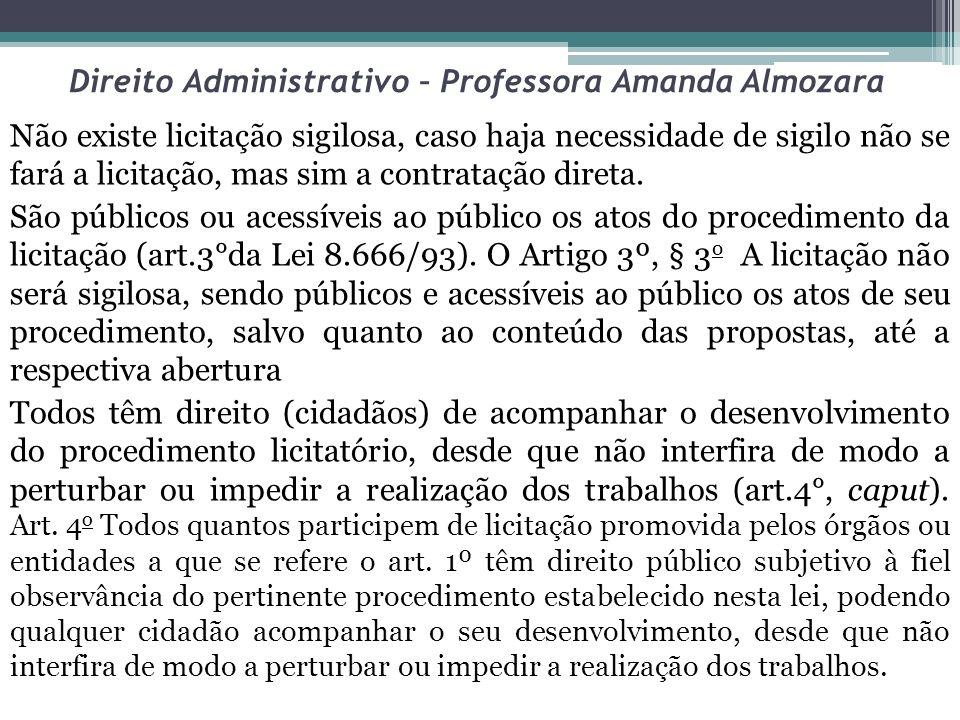 Direito Administrativo – Professora Amanda Almozara Não existe licitação sigilosa, caso haja necessidade de sigilo não se fará a licitação, mas sim a
