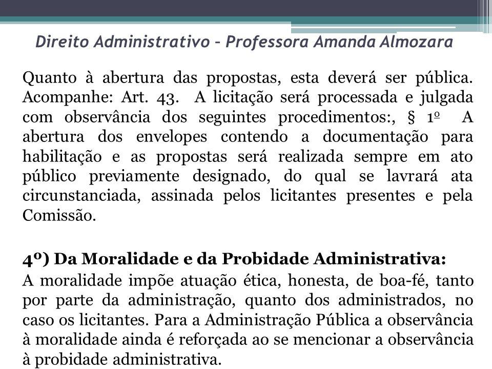 Direito Administrativo – Professora Amanda Almozara Quanto à abertura das propostas, esta deverá ser pública. Acompanhe: Art. 43. A licitação será pro