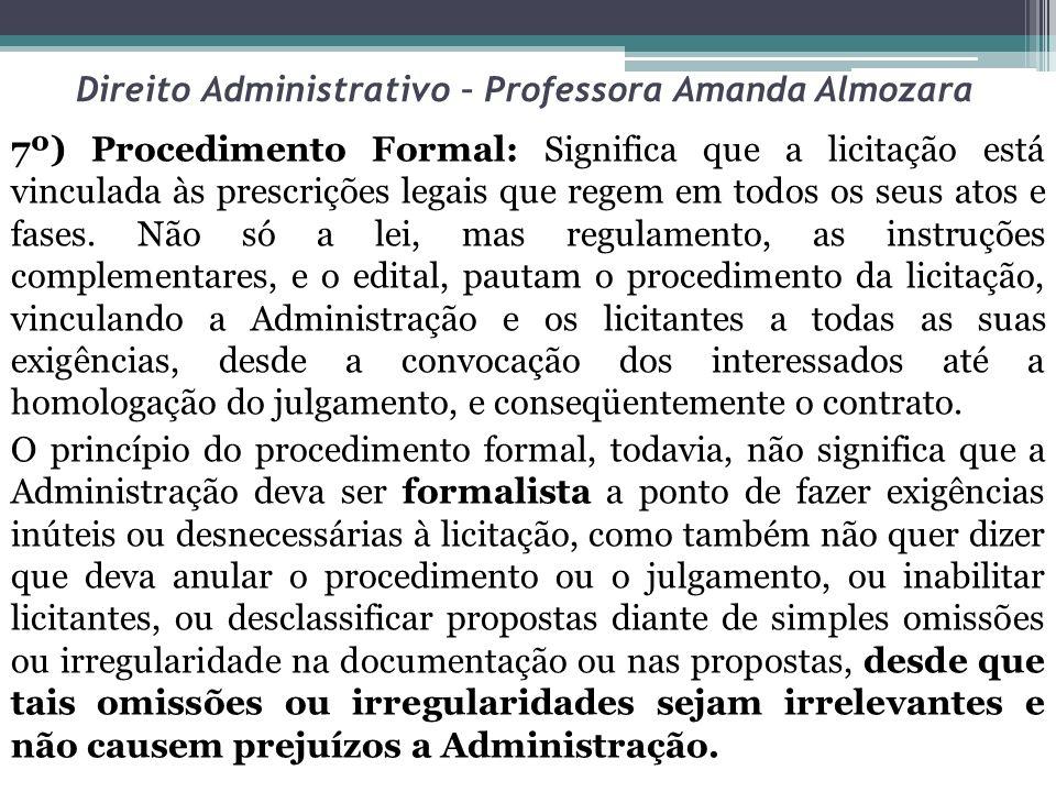 Direito Administrativo – Professora Amanda Almozara 7º) Procedimento Formal: Significa que a licitação está vinculada às prescrições legais que regem