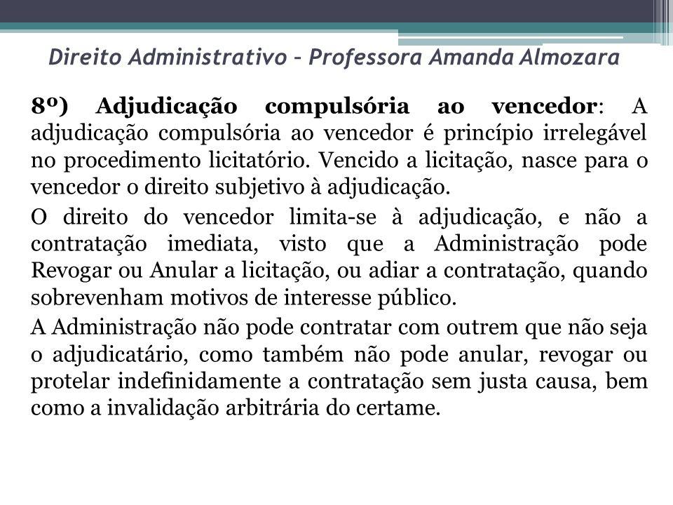 Direito Administrativo – Professora Amanda Almozara 8º) Adjudicação compulsória ao vencedor: A adjudicação compulsória ao vencedor é princípio irreleg