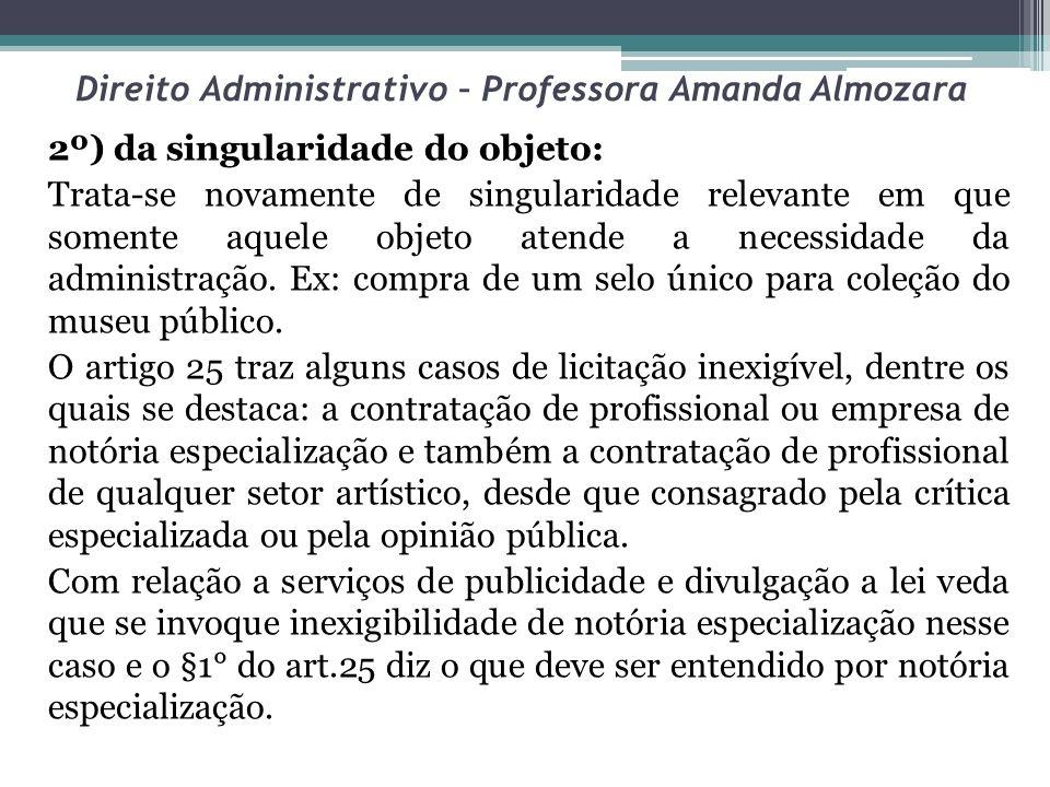 Direito Administrativo – Professora Amanda Almozara 2º) da singularidade do objeto: Trata-se novamente de singularidade relevante em que somente aquel