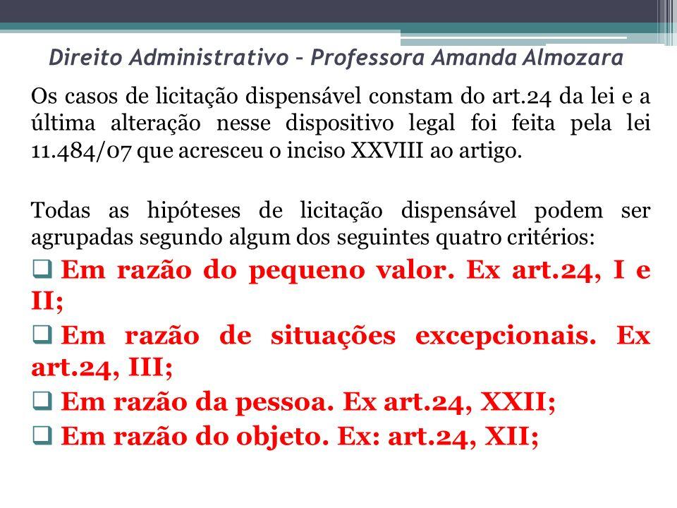 Direito Administrativo – Professora Amanda Almozara Os casos de licitação dispensável constam do art.24 da lei e a última alteração nesse dispositivo