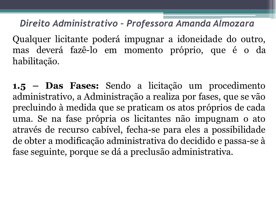 Direito Administrativo – Professora Amanda Almozara Qualquer licitante poderá impugnar a idoneidade do outro, mas deverá fazê-lo em momento próprio, q