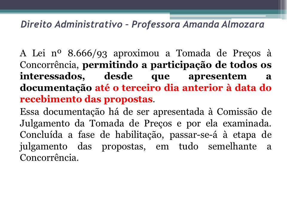 Direito Administrativo – Professora Amanda Almozara A Lei nº 8.666/93 aproximou a Tomada de Preços à Concorrência, permitindo a participação de todos