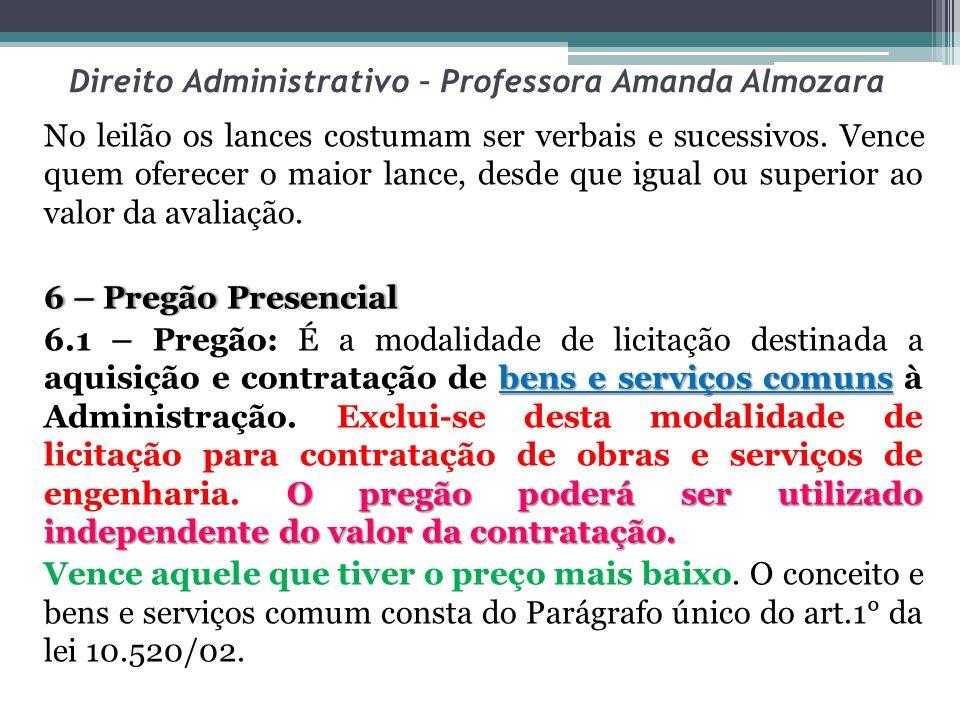Direito Administrativo – Professora Amanda Almozara No leilão os lances costumam ser verbais e sucessivos. Vence quem oferecer o maior lance, desde qu