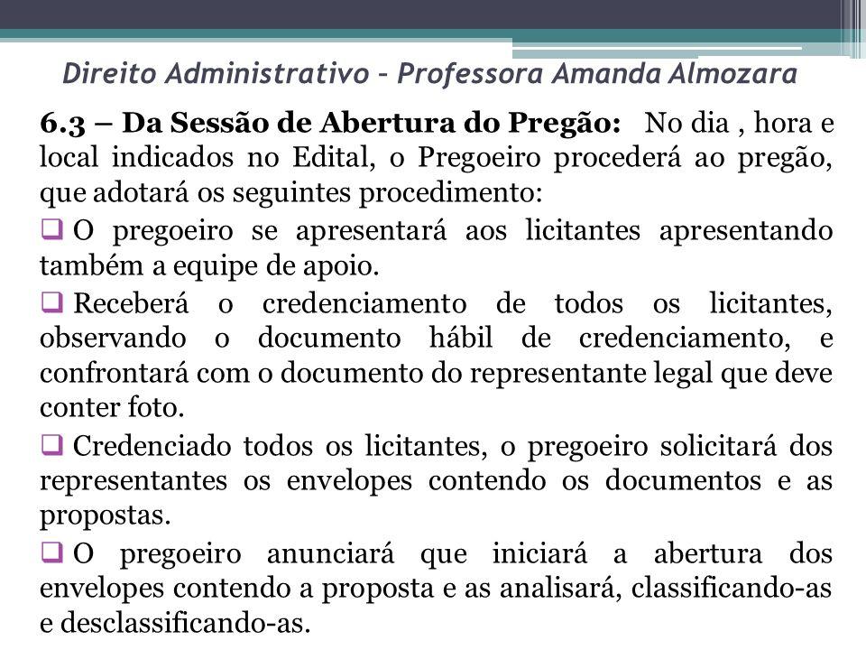 Direito Administrativo – Professora Amanda Almozara 6.3 – Da Sessão de Abertura do Pregão: No dia, hora e local indicados no Edital, o Pregoeiro proce