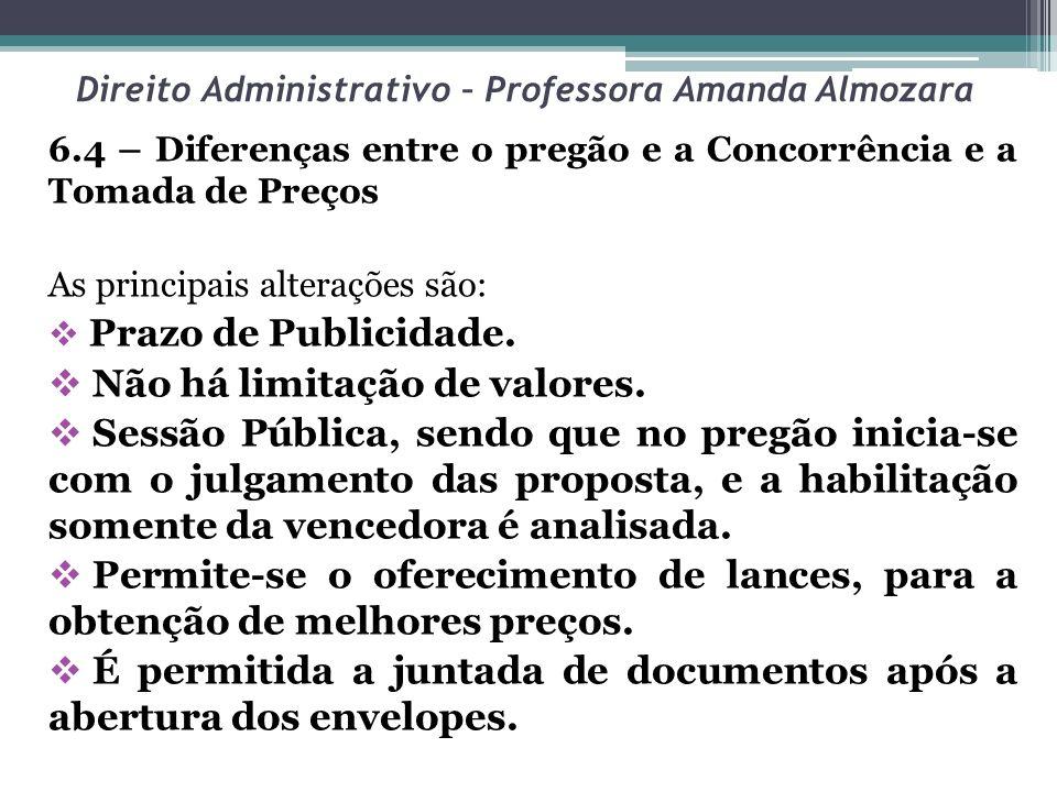 Direito Administrativo – Professora Amanda Almozara 6.4 – Diferenças entre o pregão e a Concorrência e a Tomada de Preços As principais alterações são