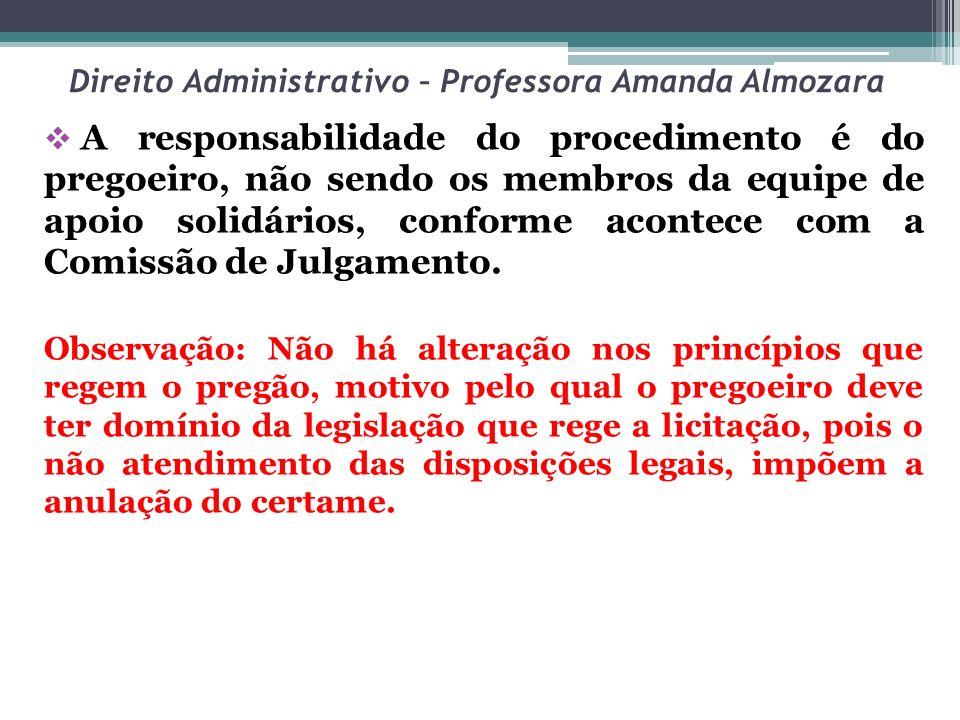 Direito Administrativo – Professora Amanda Almozara A responsabilidade do procedimento é do pregoeiro, não sendo os membros da equipe de apoio solidár