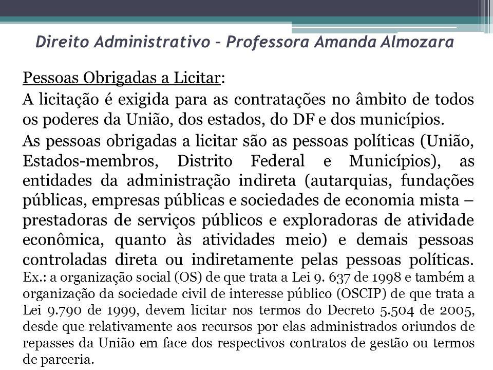 Direito Administrativo – Professora Amanda Almozara Pessoas Obrigadas a Licitar: A licitação é exigida para as contratações no âmbito de todos os pode