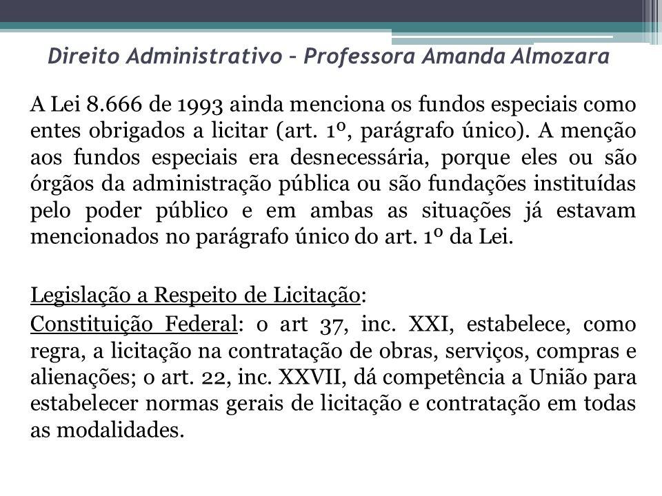 Direito Administrativo – Professora Amanda Almozara A Lei 8.666 de 1993 ainda menciona os fundos especiais como entes obrigados a licitar (art. 1º, pa