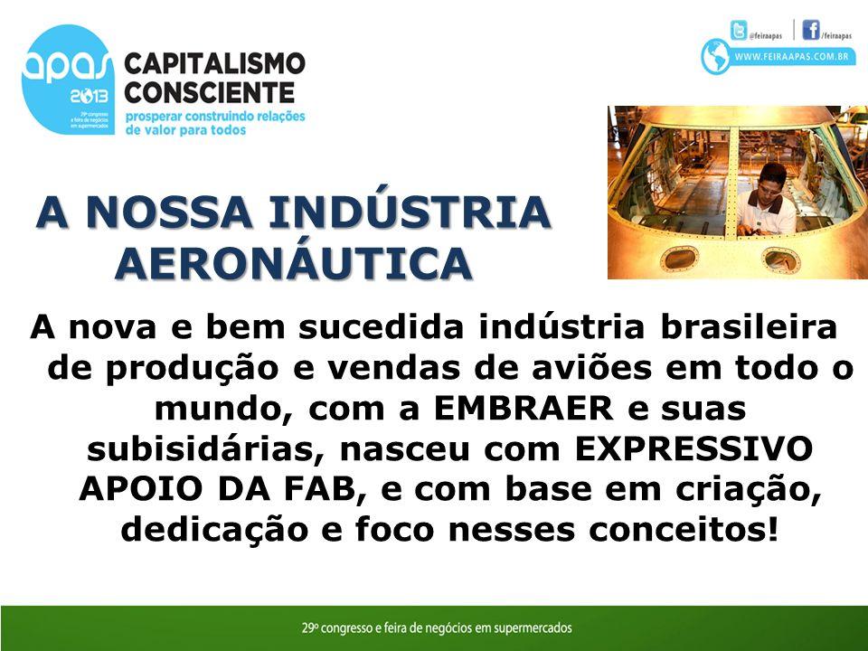 A nova e bem sucedida indústria brasileira de produção e vendas de aviões em todo o mundo, com a EMBRAER e suas subisidárias, nasceu com EXPRESSIVO APOIO DA FAB, e com base em criação, dedicação e foco nesses conceitos.