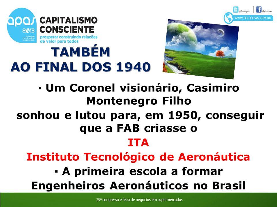 O TAMBÉM AO FINAL DOS 1940 Um Coronel visionário, Casimiro Montenegro Filho sonhou e lutou para, em 1950, conseguir que a FAB criasse o ITA Instituto Tecnológico de Aeronáutica A primeira escola a formar Engenheiros Aeronáuticos no Brasil