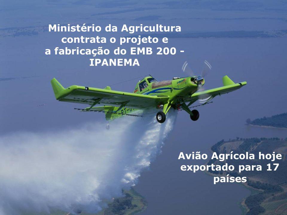 Avião Agrícola hoje exportado para 17 países Ministério da Agricultura contrata o projeto e a fabricação do EMB 200 - IPANEMA