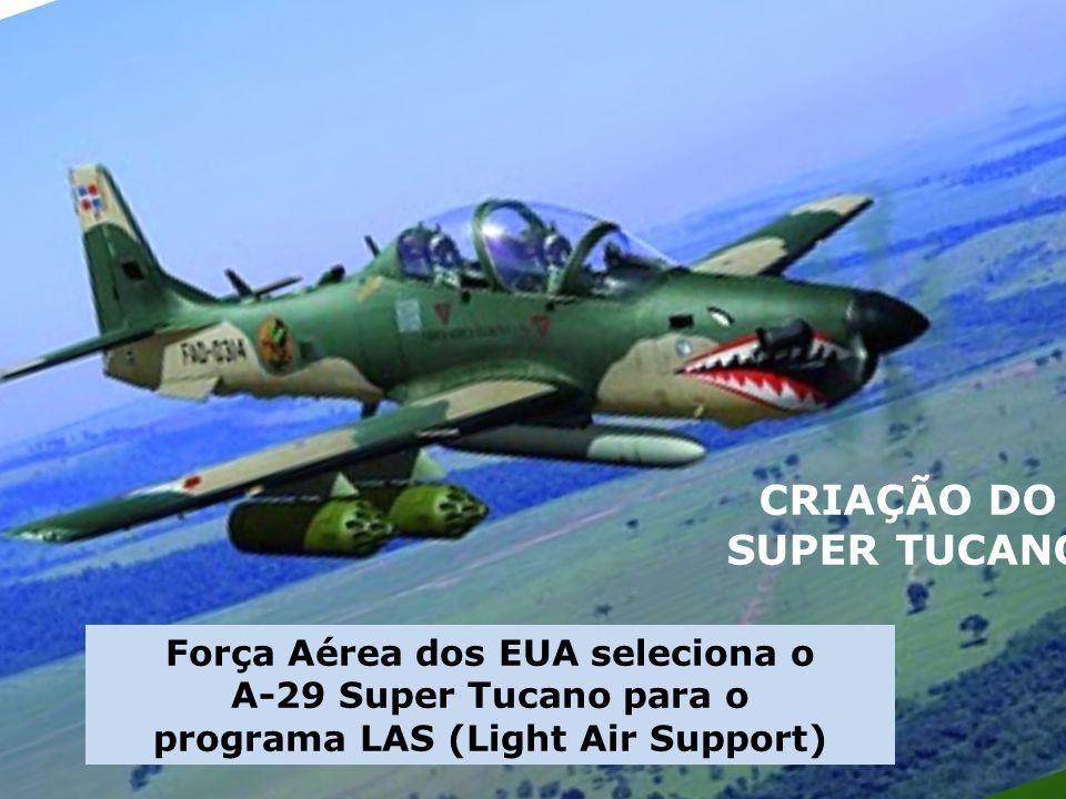 CRIAÇÃO DO SUPER TUCANO Força Aérea dos EUA seleciona o A-29 Super Tucano para o programa LAS (Light Air Support)