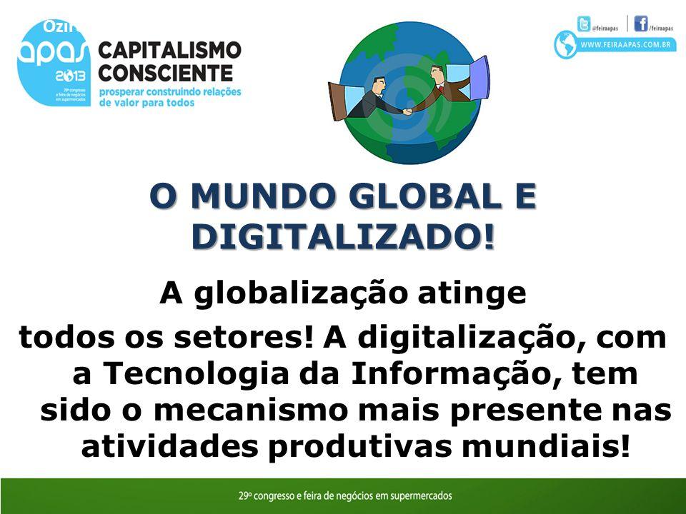 O MUNDO GLOBAL E DIGITALIZADO! A globalização atinge todos os setores! A digitalização, com a Tecnologia da Informação, tem sido o mecanismo mais pres