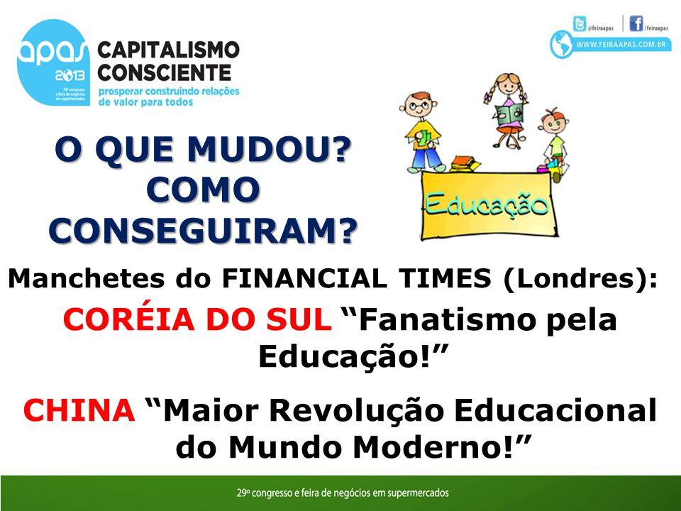 O QUE MUDOU? COMO CONSEGUIRAM? Ozires Silva Manchetes do FINANCIAL TIMES (Londres): CORÉIA DO SUL Fanatismo pela Educação! CHINA Maior Revolução Educa