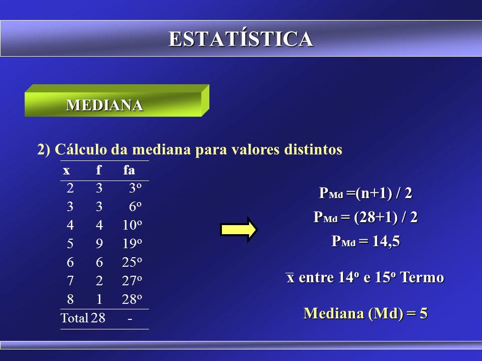 ESTATÍSTICA 1) Cálculo da mediana para dados simples MEDIANA 2 3 4 5 6 7 8 9 10 P Md =(n+1) / 2 P Md = (9+1) / 2 P Md = 5 o Termo Mediana (Md) = 6