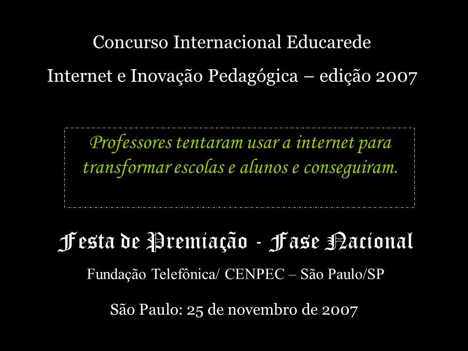 Concurso Internacional Educarede Internet e Inovação Pedagógica – edição 2007 Festa de Premiação - Fase Nacional Fundação Telefônica/ CENPEC – São Paulo/SP São Paulo: 25 de novembro de 2007 Professores tentaram usar a internet para transformar escolas e alunos e conseguiram.
