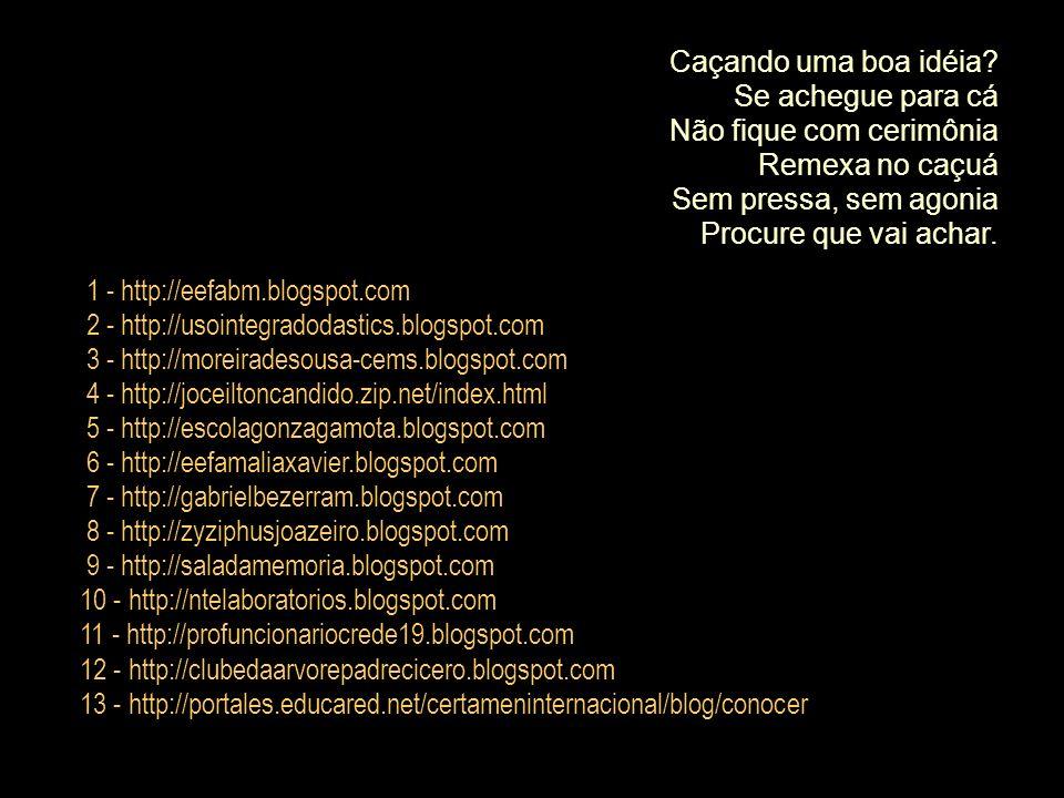 1 - http://eefabm.blogspot.com 2 - http://usointegradodastics.blogspot.com 3 - http://moreiradesousa-cems.blogspot.com 4 - http://joceiltoncandido.zip.net/index.html 5 - http://escolagonzagamota.blogspot.com 6 - http://eefamaliaxavier.blogspot.com 7 - http://gabrielbezerram.blogspot.com 8 - http://zyziphusjoazeiro.blogspot.com 9 - http://saladamemoria.blogspot.com 10 - http://ntelaboratorios.blogspot.com 11 - http://profuncionariocrede19.blogspot.com 12 - http://clubedaarvorepadrecicero.blogspot.com 13 - http://portales.educared.net/certameninternacional/blog/conocer Caçando uma boa idéia.