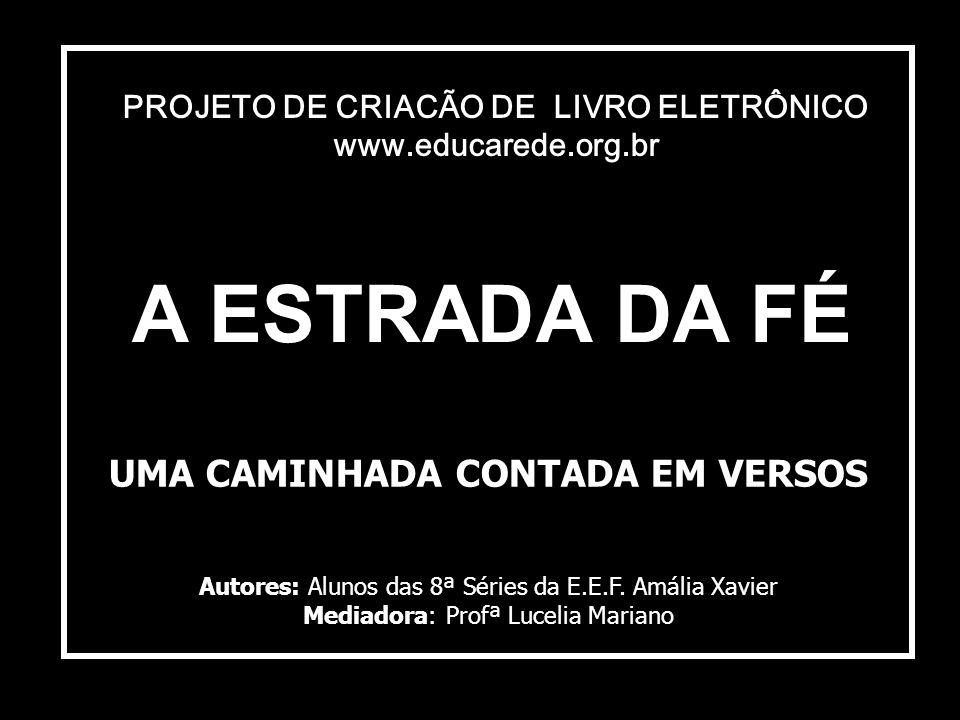 A ESTRADA DA FÉ UMA CAMINHADA CONTADA EM VERSOS Autores: Alunos das 8ª Séries da E.E.F.