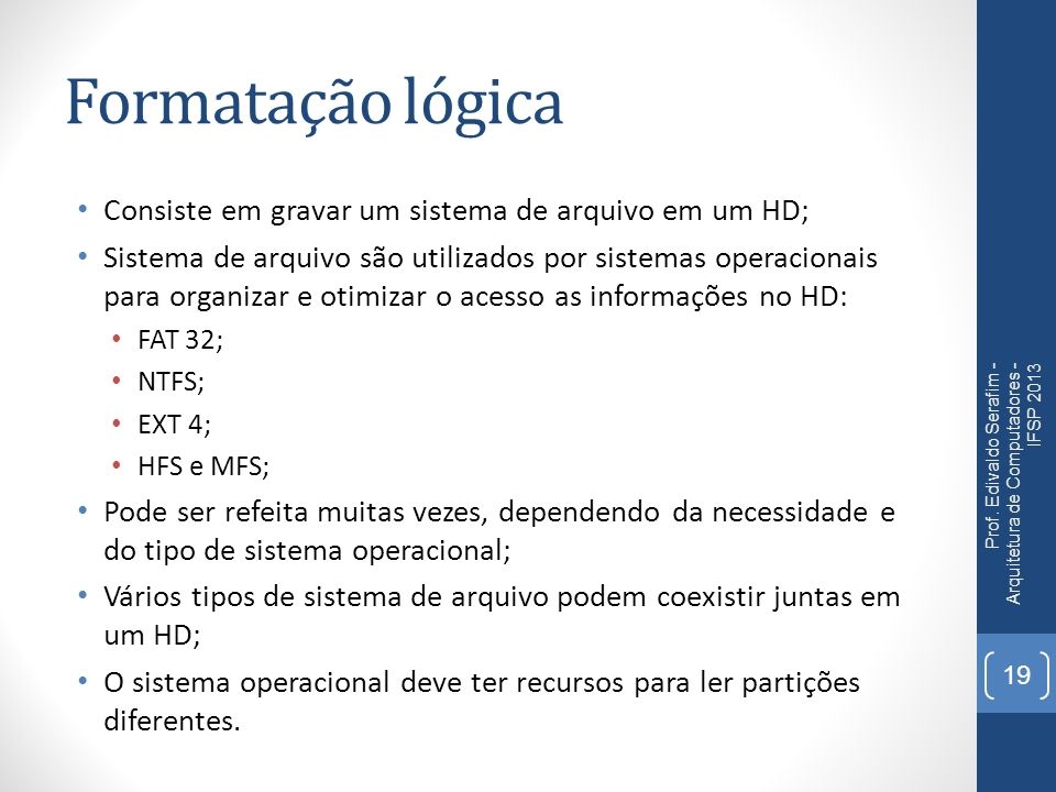 Formatação lógica Consiste em gravar um sistema de arquivo em um HD; Sistema de arquivo são utilizados por sistemas operacionais para organizar e otim