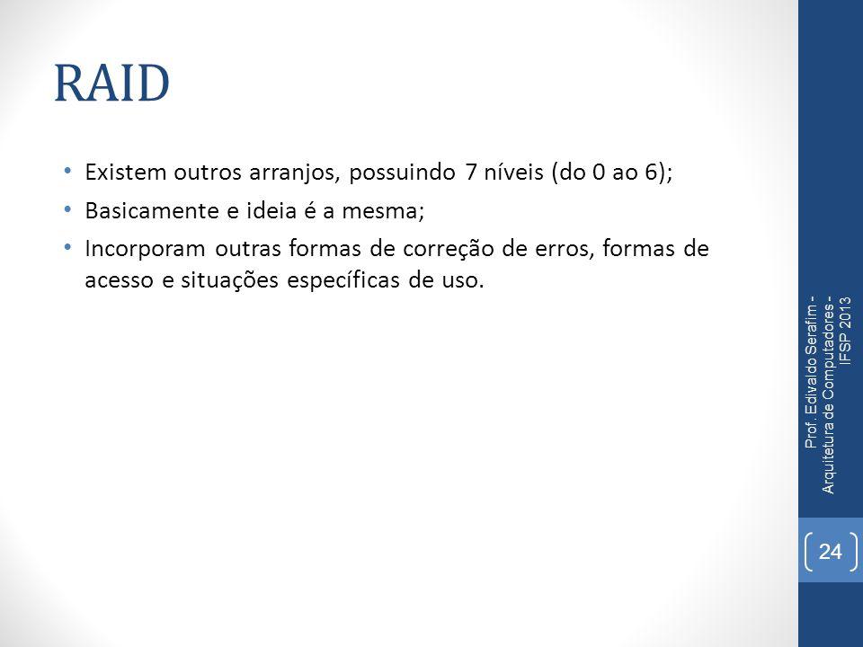 RAID Existem outros arranjos, possuindo 7 níveis (do 0 ao 6); Basicamente e ideia é a mesma; Incorporam outras formas de correção de erros, formas de