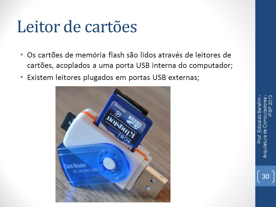 Leitor de cartões Os cartões de memória flash são lidos através de leitores de cartões, acoplados a uma porta USB interna do computador; Existem leito