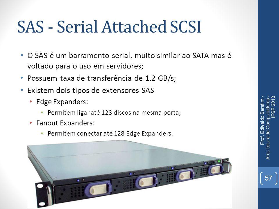SAS - Serial Attached SCSI O SAS é um barramento serial, muito similar ao SATA mas é voltado para o uso em servidores; Possuem taxa de transferência d