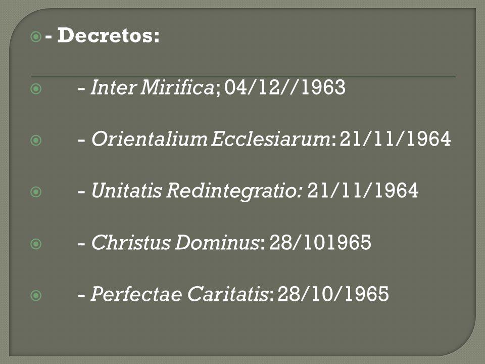 - Decretos: - Inter Mirifica; 04/12//1963 - Orientalium Ecclesiarum: 21/11/1964 - Unitatis Redintegratio: 21/11/1964 - Christus Dominus: 28/101965 - P