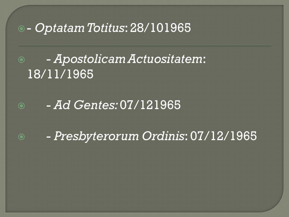 - Optatam Totitus: 28/101965 - Apostolicam Actuositatem: 18/11/1965 - Ad Gentes: 07/121965 - Presbyterorum Ordinis: 07/12/1965
