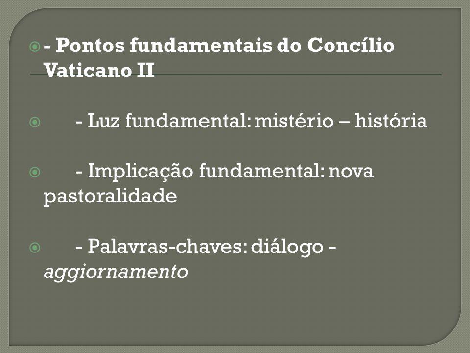 - Pontos fundamentais do Concílio Vaticano II - Luz fundamental: mistério – história - Implicação fundamental: nova pastoralidade - Palavras-chaves: d