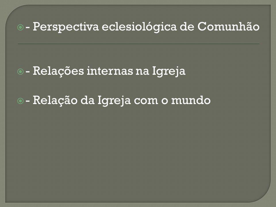 - Perspectiva eclesiológica de Comunhão - Relações internas na Igreja - Relação da Igreja com o mundo