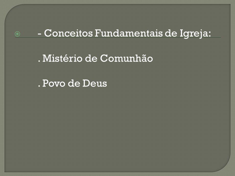 - Conceitos Fundamentais de Igreja:. Mistério de Comunhão. Povo de Deus