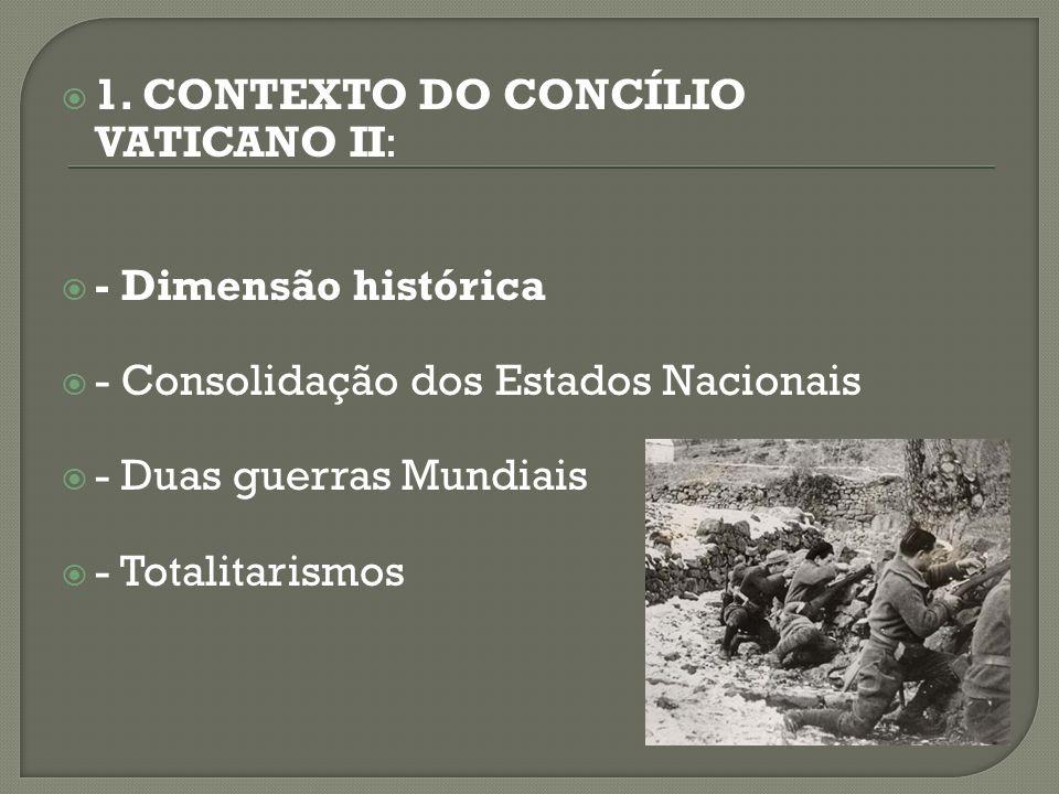 1. CONTEXTO DO CONCÍLIO VATICANO II: - Dimensão histórica - Consolidação dos Estados Nacionais - Duas guerras Mundiais - Totalitarismos
