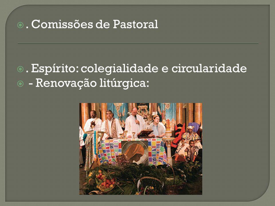 . Comissões de Pastoral. Espírito: colegialidade e circularidade - Renovação litúrgica: