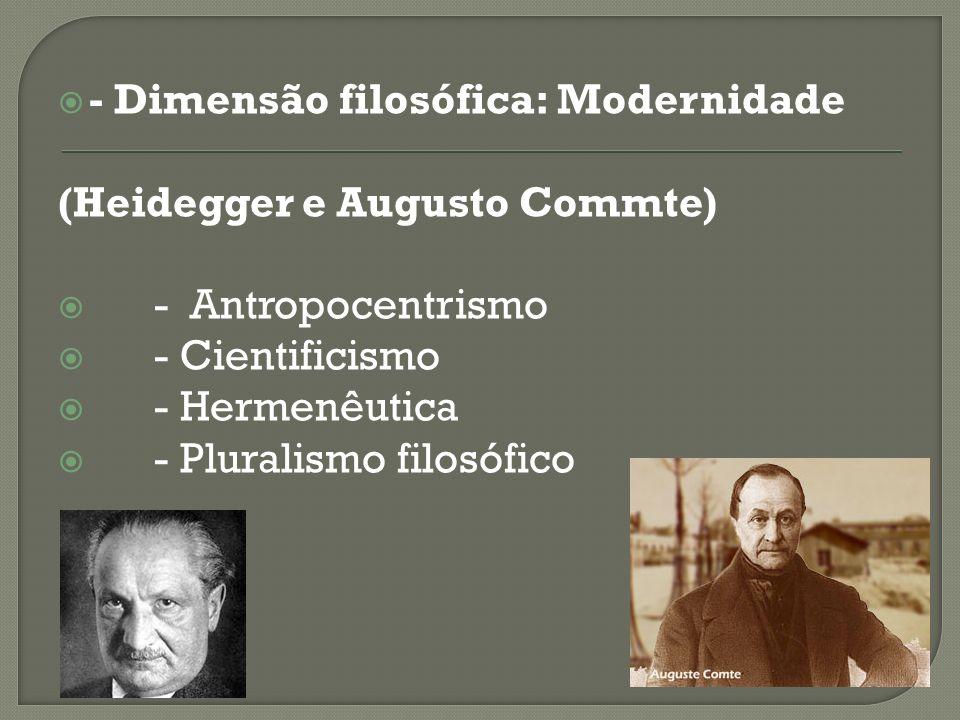 - Dimensão filosófica: Modernidade (Heidegger e Augusto Commte) - Antropocentrismo - Cientificismo - Hermenêutica - Pluralismo filosófico