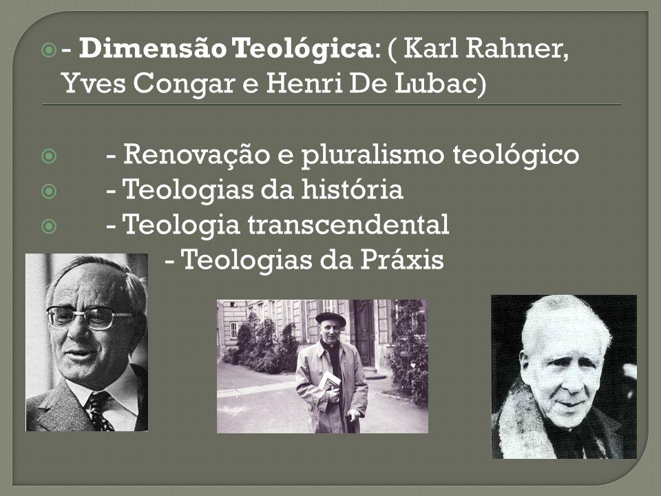 - Dimensão Teológica: ( Karl Rahner, Yves Congar e Henri De Lubac) - Renovação e pluralismo teológico - Teologias da história - Teologia transcendenta