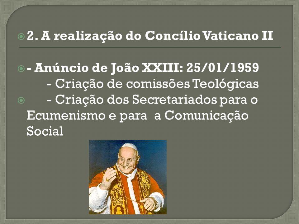 2. A realização do Concílio Vaticano II - Anúncio de João XXIII: 25/01/1959 - Criação de comissões Teológicas - Criação dos Secretariados para o Ecume