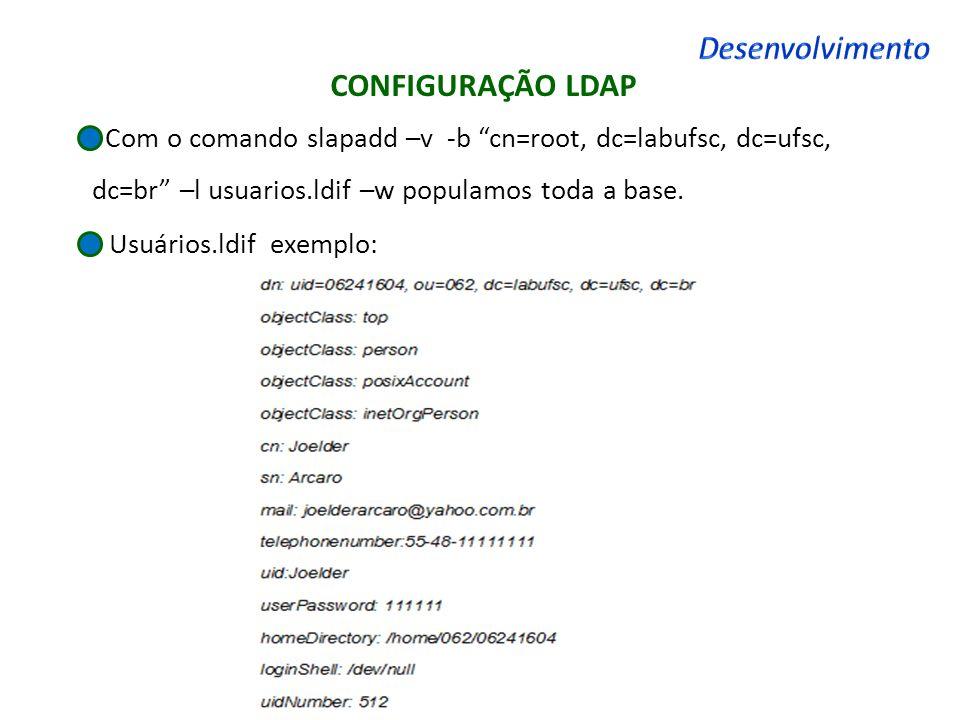 CONFIGURAÇÃO LDAP Com o comando slapadd –v -b cn=root, dc=labufsc, dc=ufsc, dc=br –l usuarios.ldif –w populamos toda a base. Usuários.ldif exemplo: