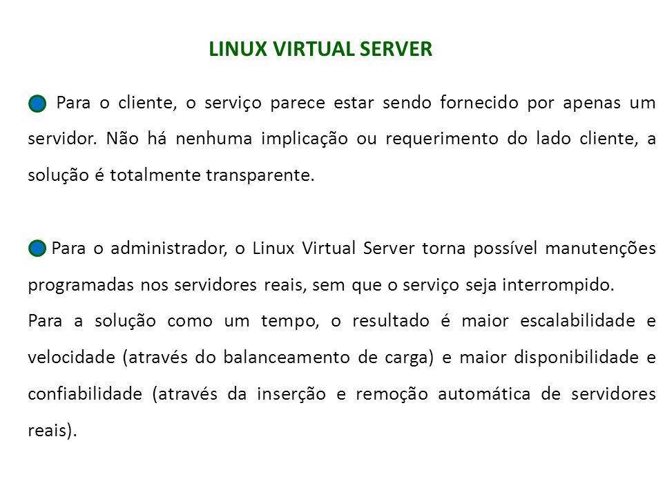 LINUX VIRTUAL SERVER Para o cliente, o serviço parece estar sendo fornecido por apenas um servidor. Não há nenhuma implicação ou requerimento do lado