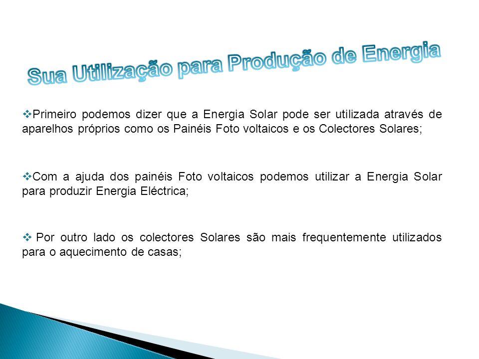 Primeiro podemos dizer que a Energia Solar pode ser utilizada através de aparelhos próprios como os Painéis Foto voltaicos e os Colectores Solares; Co