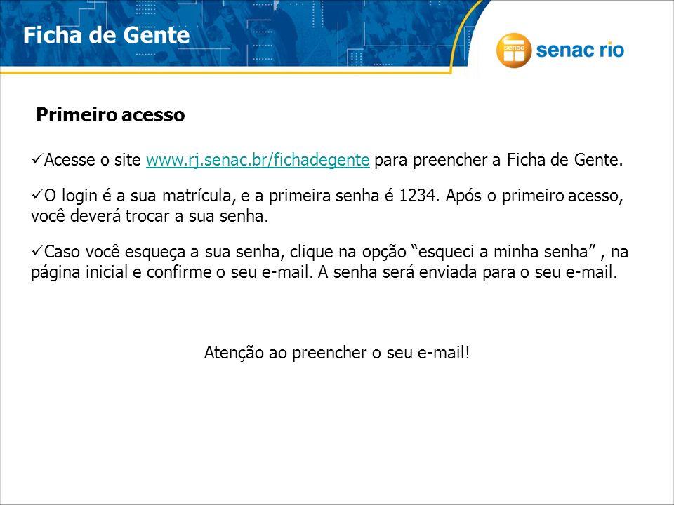 Acesse o site www.rj.senac.br/fichadegente para preencher a Ficha de Gente.www.rj.senac.br/fichadegente O login é a sua matrícula, e a primeira senha