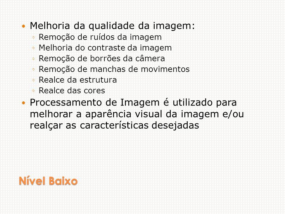 Nível Baixo Melhoria da qualidade da imagem: Remoção de ruídos da imagem Melhoria do contraste da imagem Remoção de borrões da câmera Remoção de manchas de movimentos Realce da estrutura Realce das cores Processamento de Imagem é utilizado para melhorar a aparência visual da imagem e/ou realçar as características desejadas