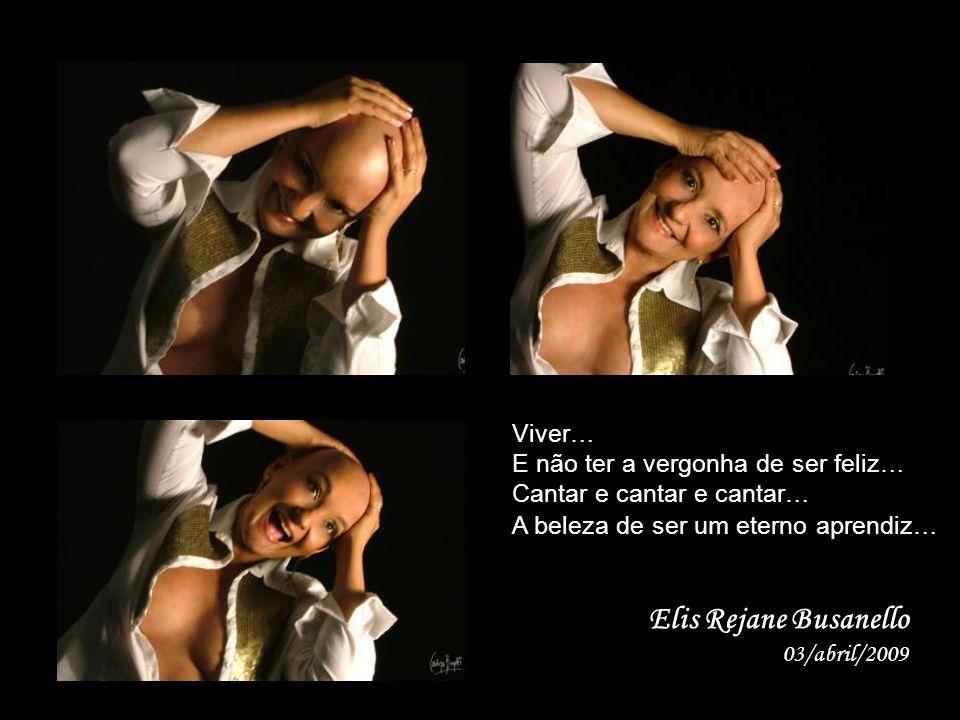 Elis Rejane Busanello 03/abril/2009 Viver… E não ter a vergonha de ser feliz… Cantar e cantar e cantar… A beleza de ser um eterno aprendiz…