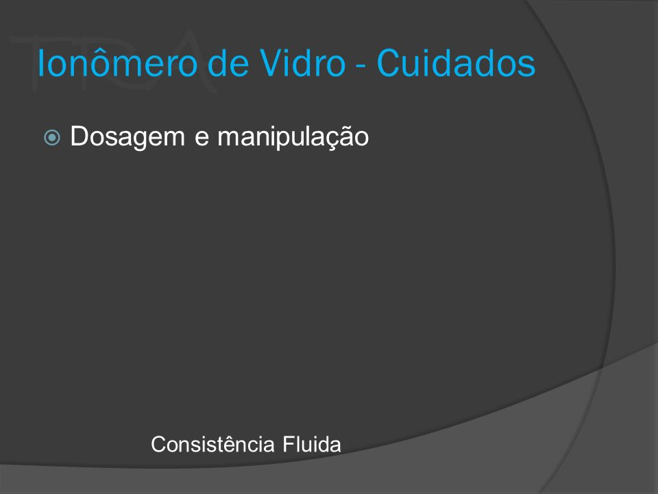 TRA Ionômero de Vidro - Cuidados Dosagem e manipulação Consistência Fluida