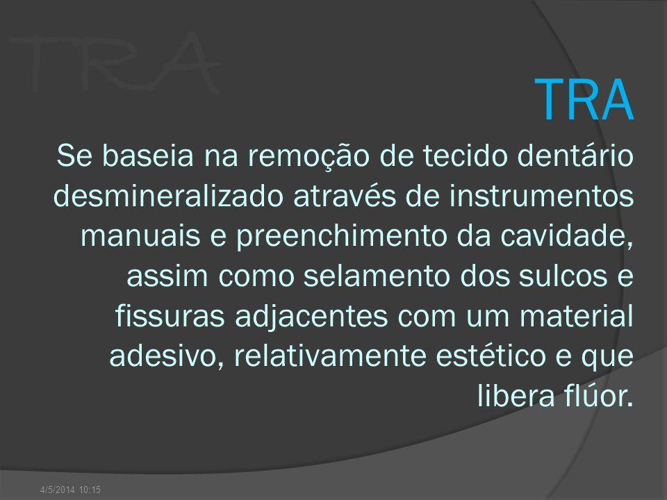 TRA TRA Se baseia na remoção de tecido dentário desmineralizado através de instrumentos manuais e preenchimento da cavidade, assim como selamento dos sulcos e fissuras adjacentes com um material adesivo, relativamente estético e que libera flúor.