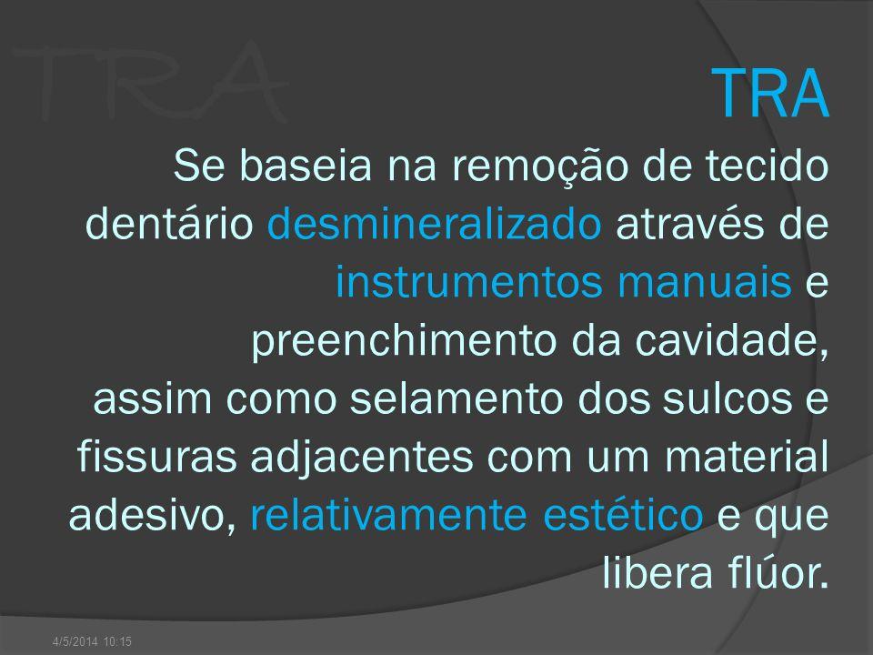 TRA TRA Se baseia na remoção de tecido dentário desmineralizado através de instrumentos manuais e preenchimento da cavidade, assim como selamento dos